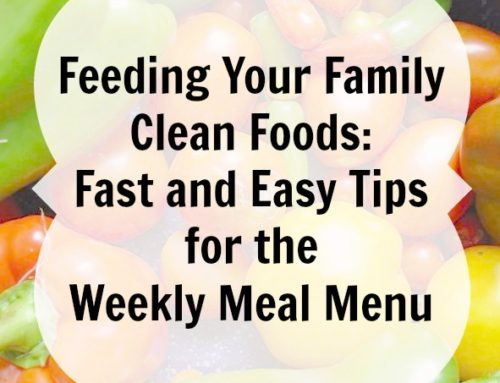 Feeding Your Family Clean Foods: Fast and Easy Tips for the Weekly Meal Menu