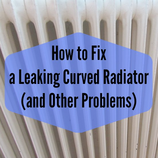 How to Fix a Leaking Curved Radiator (and Other Problems)