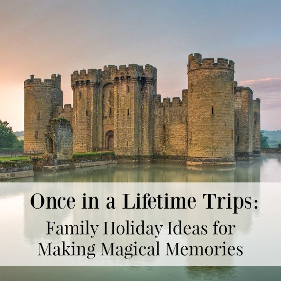 Once in a Lifetime Trips: Family Holiday Ideas for Making Magical Memories