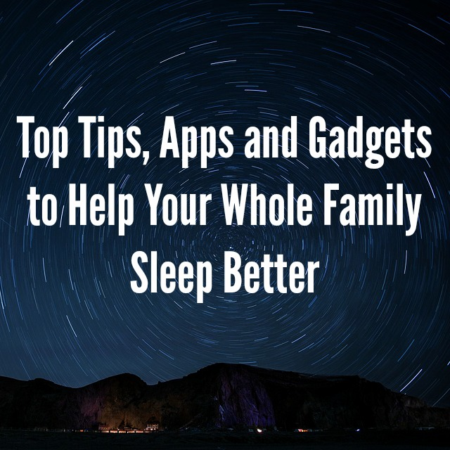 Top Tips, Apps and Gadgets to Help Your Whole Family Sleep Better