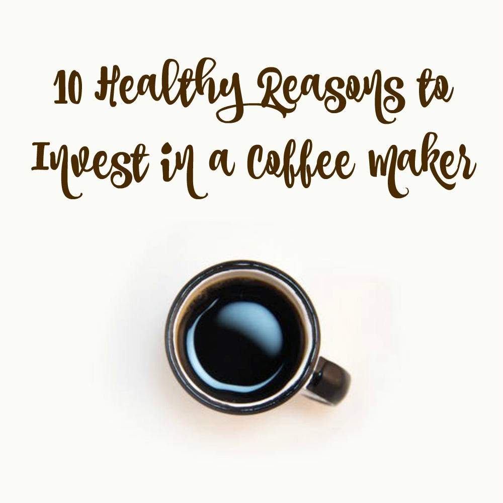 10 Healthy Reasons to Invest in a Coffee Maker
