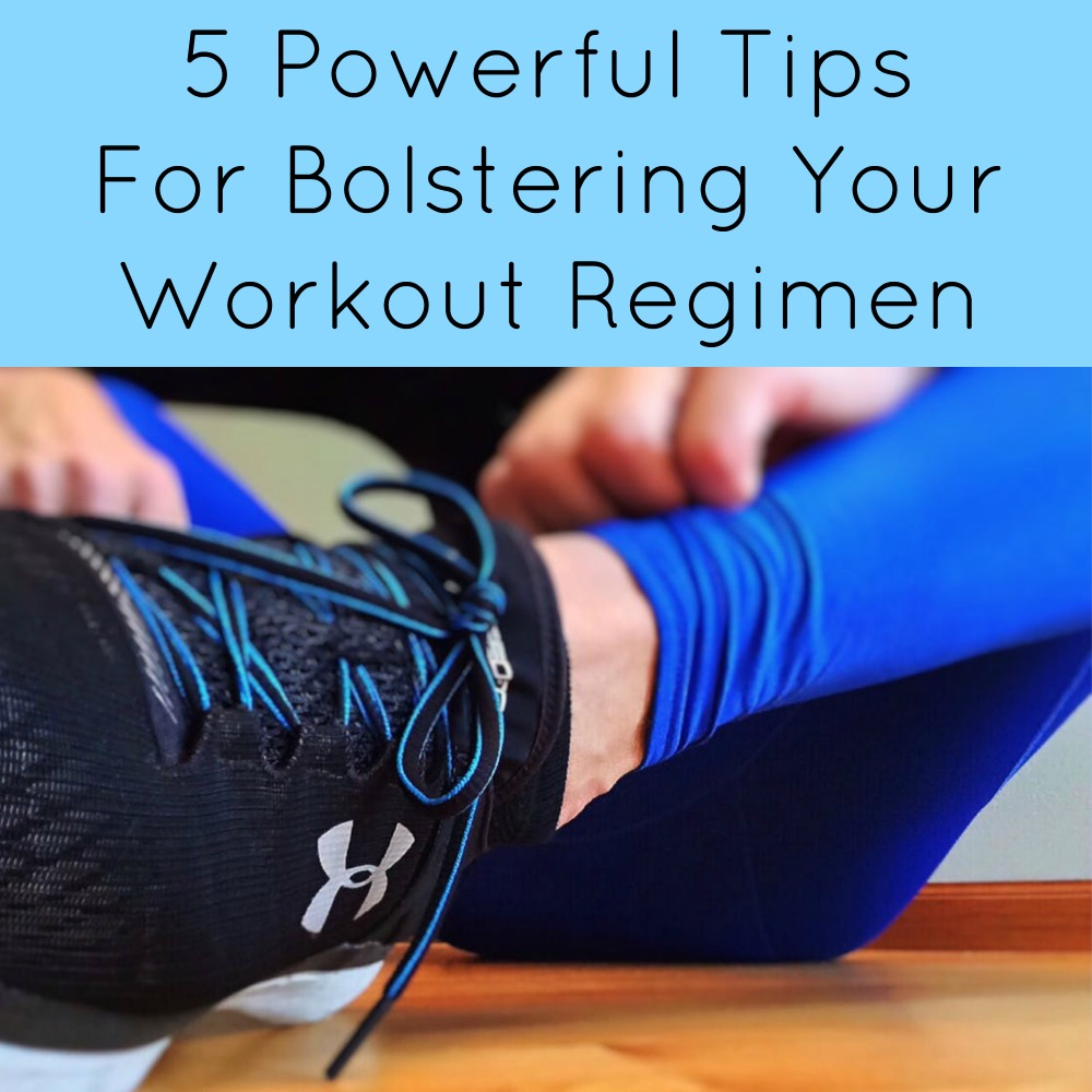 5 Powerful Tips For Bolstering Your Workout Regimen