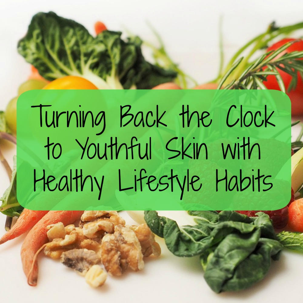 Turning Back the Clock to Youthful Skin with Healthy Lifestyle Habits
