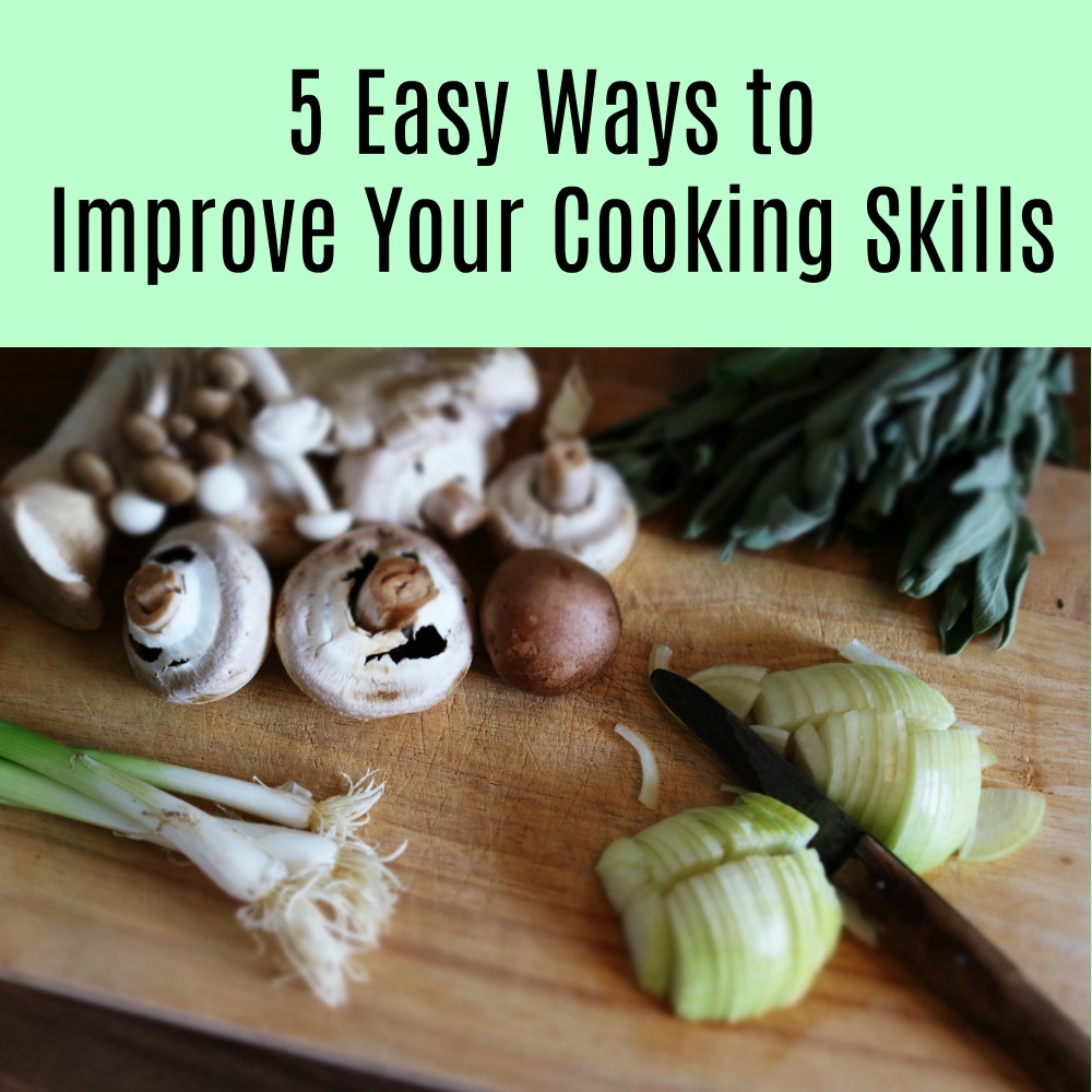 5 Easy Ways to Improve Your Cooking Skills