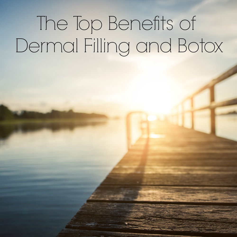 The Top Benefits of Dermal Filling and Botox