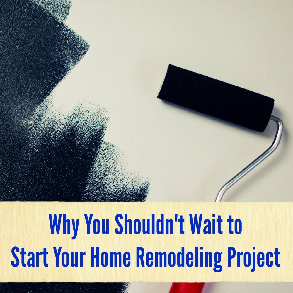 Why You Shouldn't Wait to Start Your Home Remodeling Project