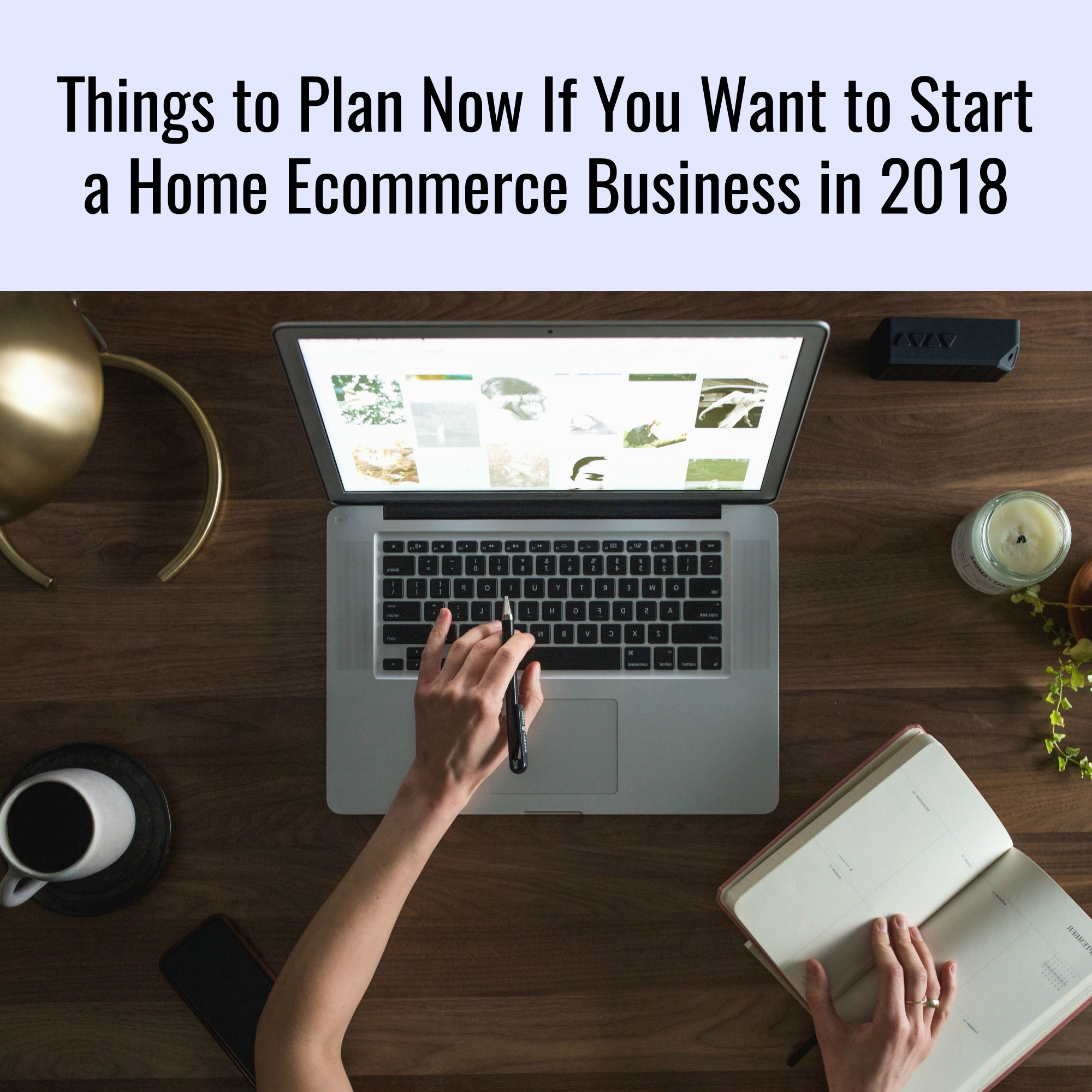 Things to Plan Now If You Want to Start a Home Ecommerce Business in 2018