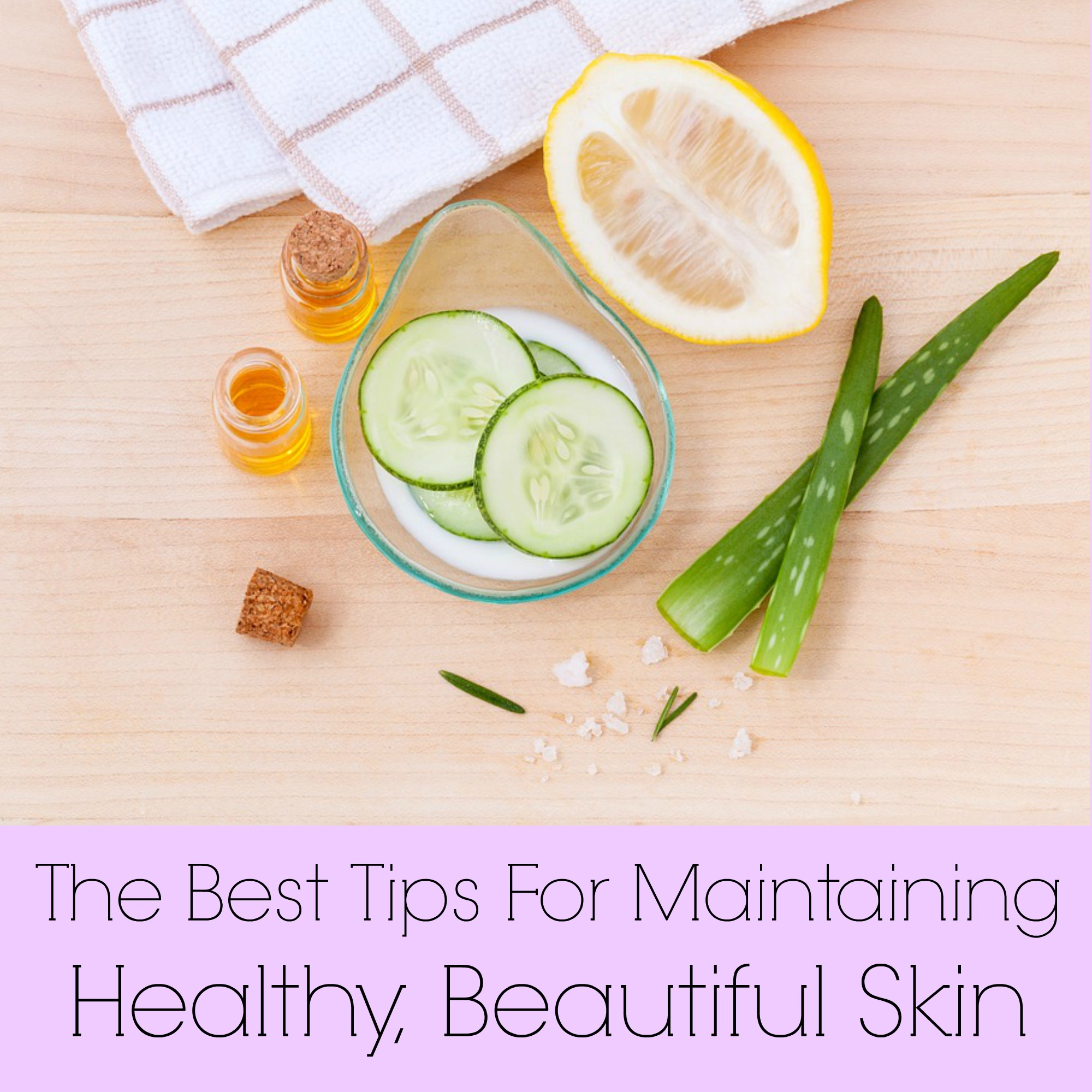 The Best Tips For Maintaining Healthy, Beautiful Skin