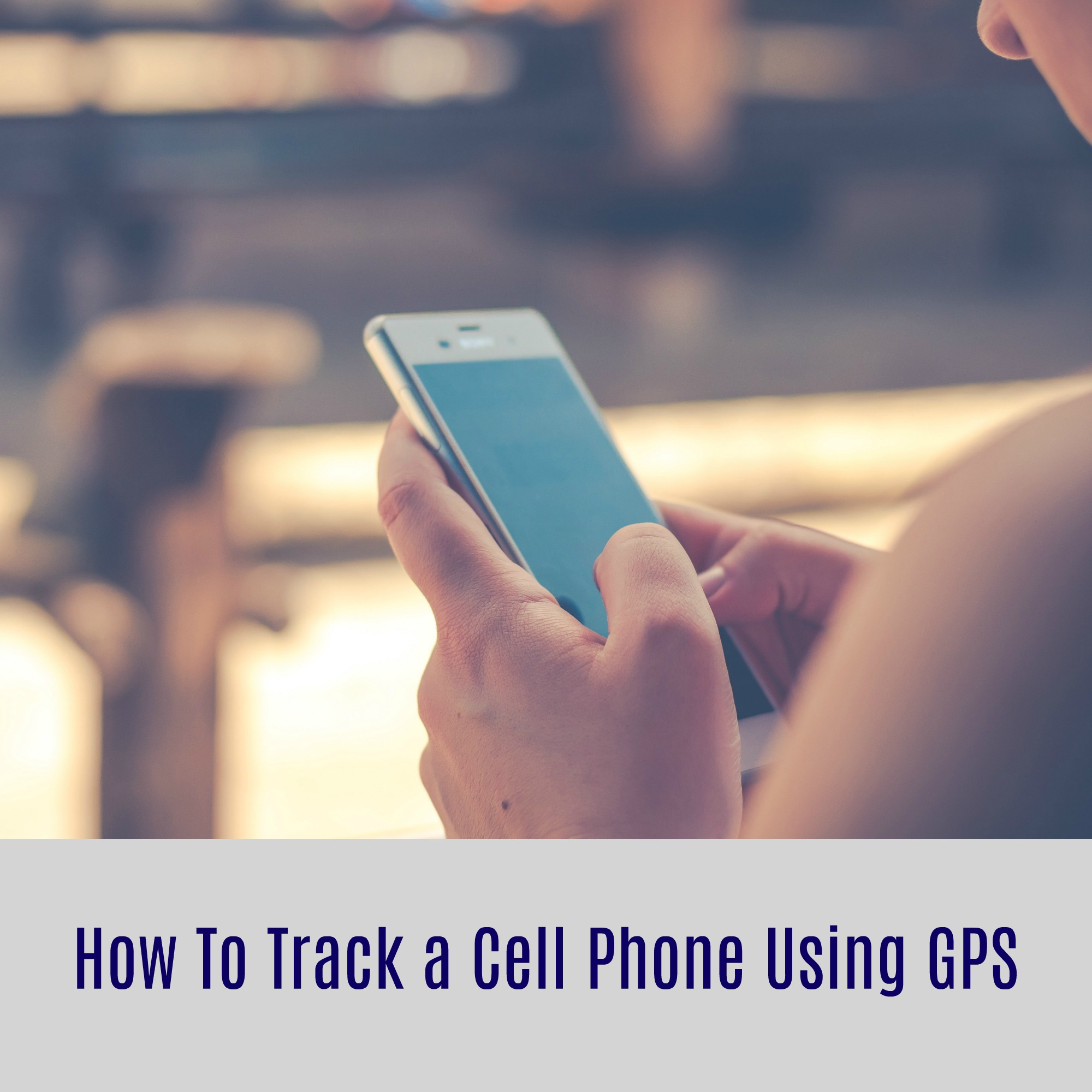 How To Track a Cell Phone Using GPS