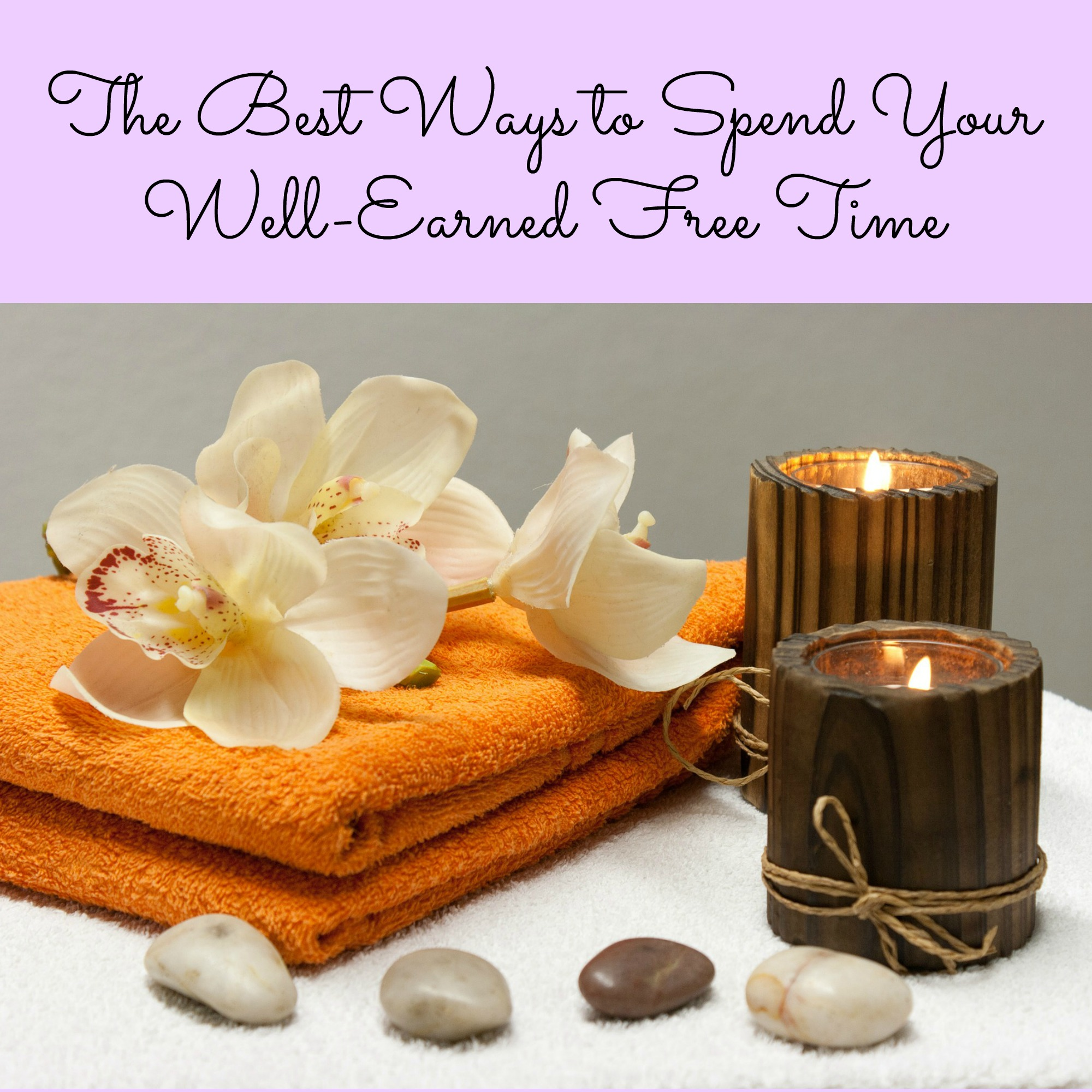 The Best Ways to Spend Your Well-Earned Free Time