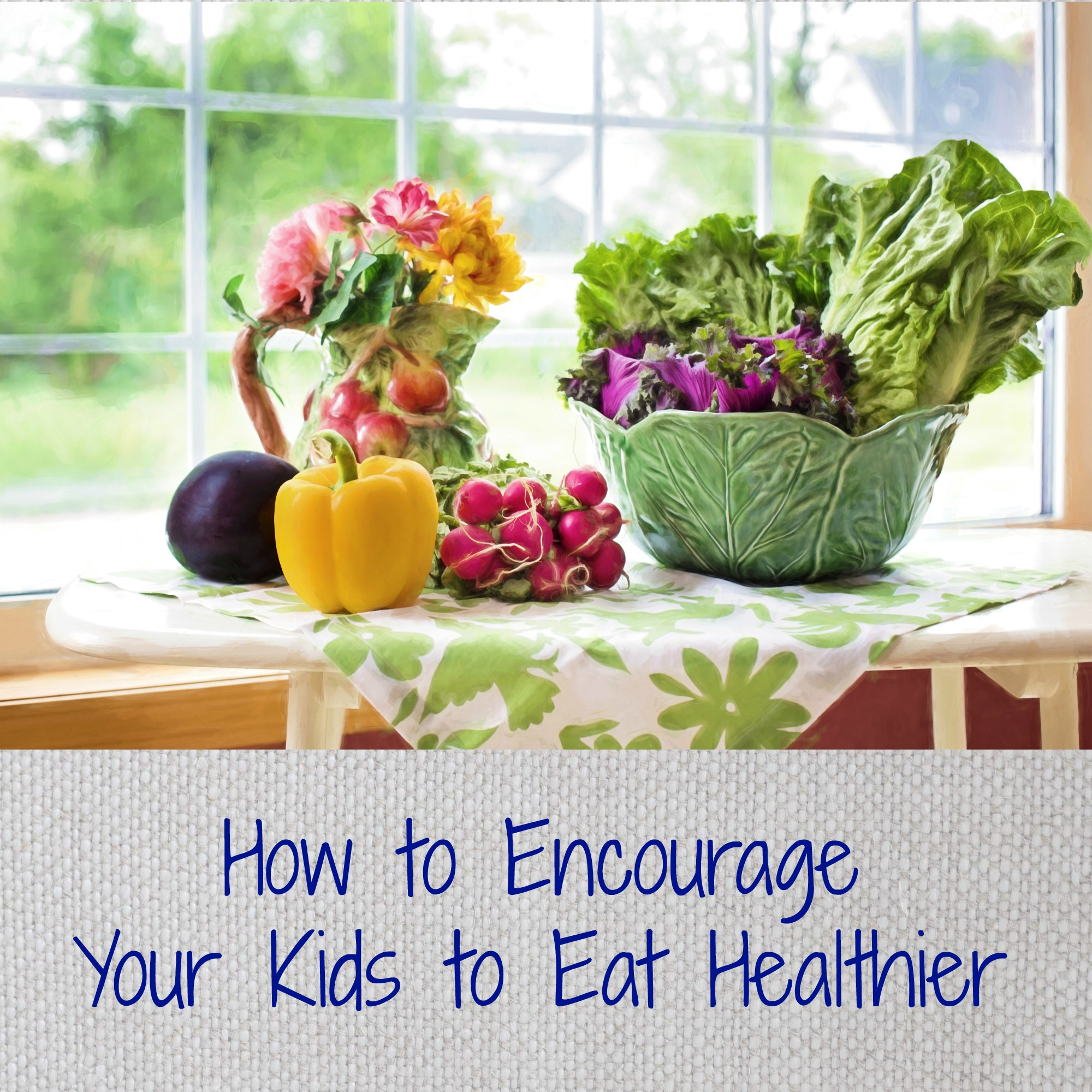 How to Encourage Your Kids to Eat Healthier