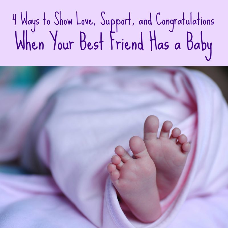Four Ways to Show Love, Support, and Congratulations When Your Best Friend Has a Baby