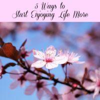 5 Ways to Start Enjoying Life More