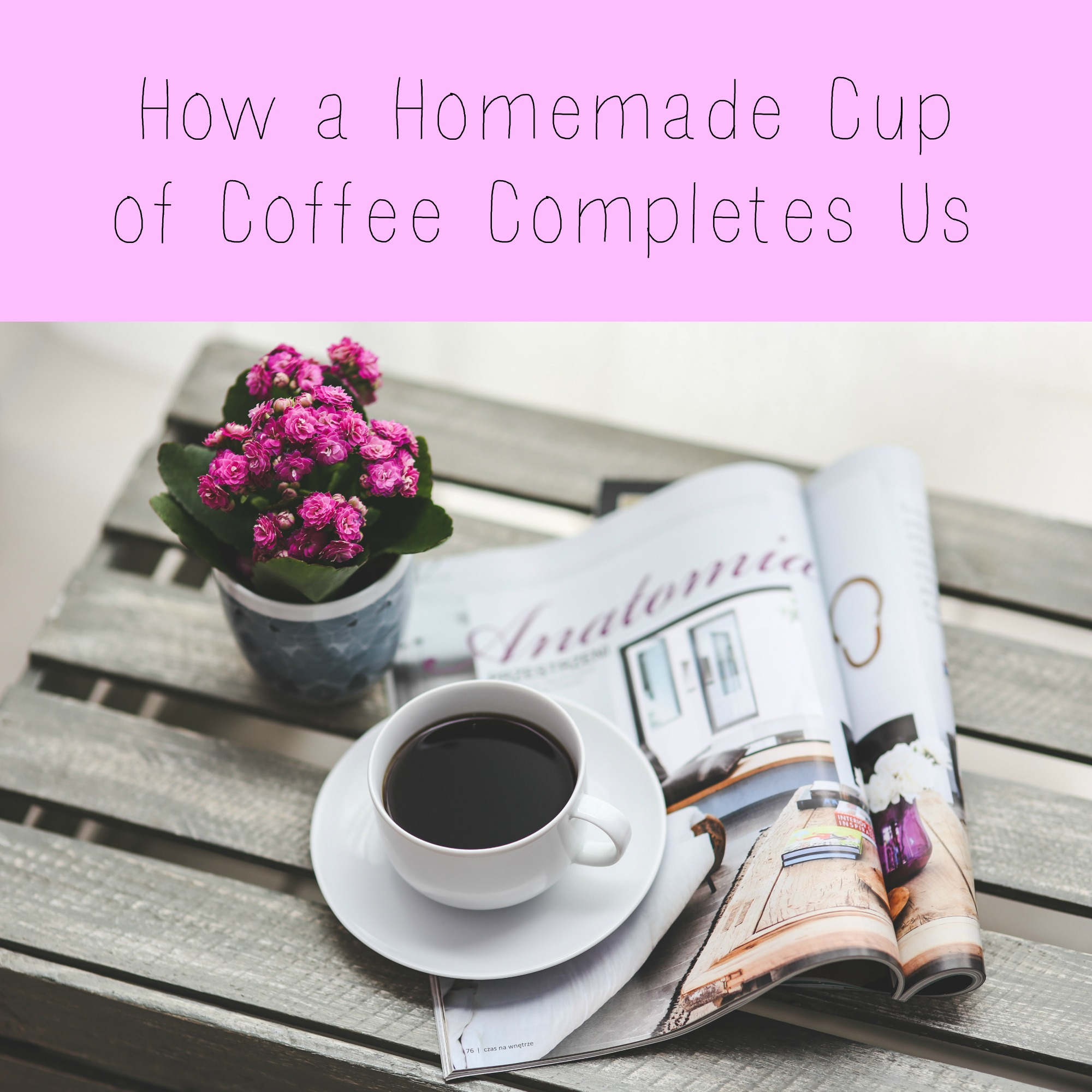 How a Homemade Cup of Coffee Completes Us
