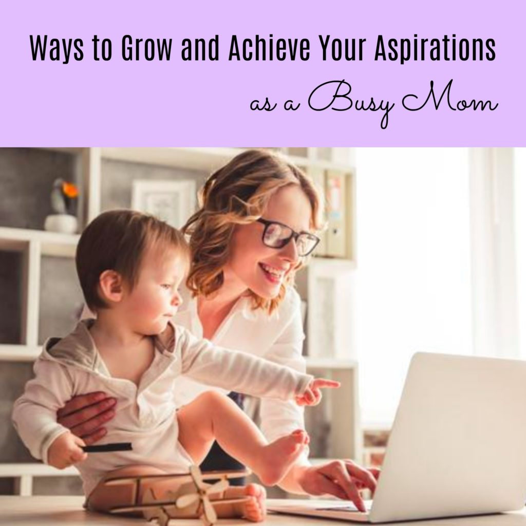 Ways to Grow and Achieve Your Aspirations as a Busy Mom