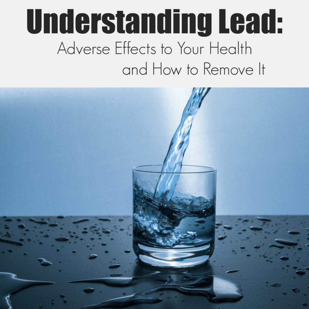 Understanding Lead: Adverse Effects to Your Health and How to Remove It
